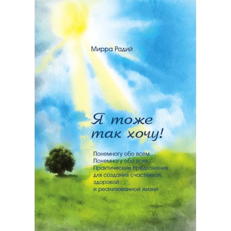 Книга «Я тоже так хочу! Понемногу обо всем… Понемногу обо всех… Практические предложения для создания счастливой, здоровой и реализованной жизни»